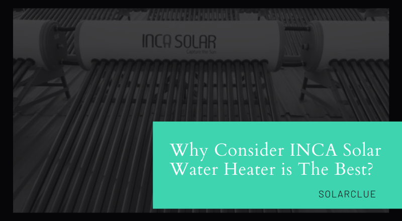 Why Consider INCA Solar Water Heater is The Best